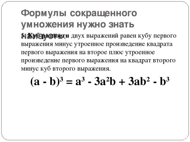 Формулы сокращенного умножения нужно знать наизусть. 5.Куб разностидвух выражений равен кубу первого выражения минус утроенное произведение квадрата первого выражения на второе плюс утроенное произведение первого выражения на квадрат второго минус…