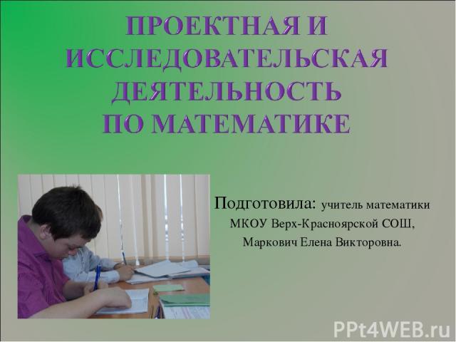 Подготовила: учитель математики МКОУ Верх-Красноярской СОШ, Маркович Елена Викторовна.