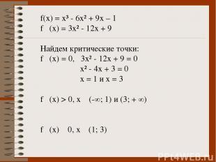 f(x) = x³ - 6x² + 9x – 1 f ´(x) = 3x² - 12x + 9 Найдем критические точки: f ´(x)