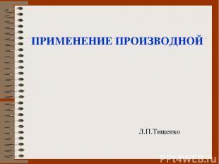 ПРИМЕНЕНИЕ ПРОИЗВОДНОЙ Л.П.Тищенко