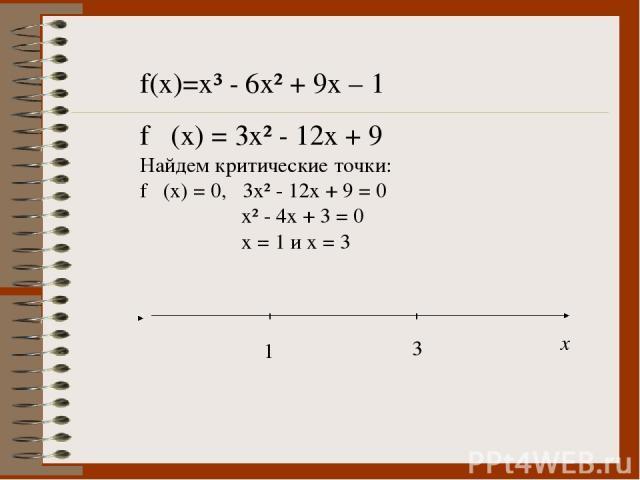 f(x)=x³ - 6x² + 9x – 1 f ´(x) = 3x² - 12x + 9 Найдем критические точки: f ´(x) = 0, 3x² - 12x + 9 = 0 x² - 4x + 3 = 0 x = 1 и х = 3 х 1 3