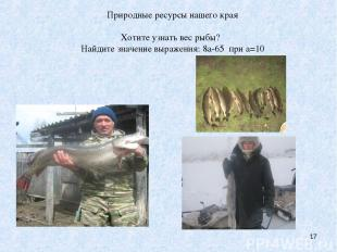 Природные ресурсы нашего края Хотите узнать вес рыбы? Найдите значение выражения