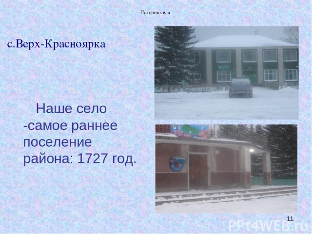 История села * с.Верх-Красноярка Наше село -самое раннее поселение района: 1727 год. История села