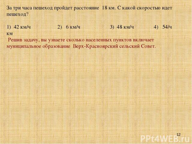 * За три часа пешеход пройдет расстояние 18 км. С какой скоростью идет пешеход? 1) 42 км/ч 2) 6 км/ч 3) 48 км/ч 4) 54/ч км Решив задачу, вы узнаете сколько населенных пунктов включает муниципальное образование Верх-Красноярский сельский Совет.