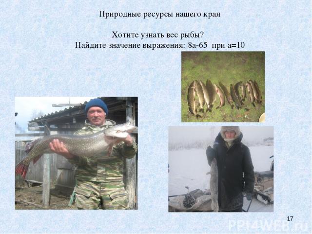 Природные ресурсы нашего края Хотите узнать вес рыбы? Найдите значение выражения: 8а-65 при а=10 * Природные ресурсы нашего края Хотите узнать вес рыбы? Найдите значение выражения: 8а-65 при а=10