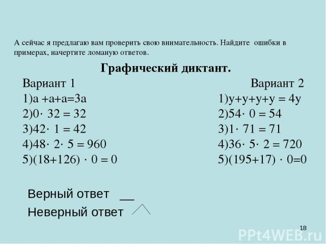 * А сейчас я предлагаю вам проверить свою внимательность. Найдите ошибки в примерах, начертите ломаную ответов. Графический диктант. Вариант 1 Вариант 2 1)а +а+а=3а 1)у+у+у+у = 4у 2)0· 32 = 32 2)54· 0 = 54 3)42· 1 = 42 3)1· 71 = 71 4)48· 2· 5 = 960 …