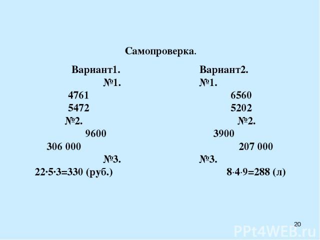 Самопроверка. Вариант1. Вариант2. №1. №1. 4761 6560 5472 5202 №2. №2. 9600 3900 306000 207 000 №3. №3. 22·5·3=330 (руб.) 8·4·9=288 (л) *