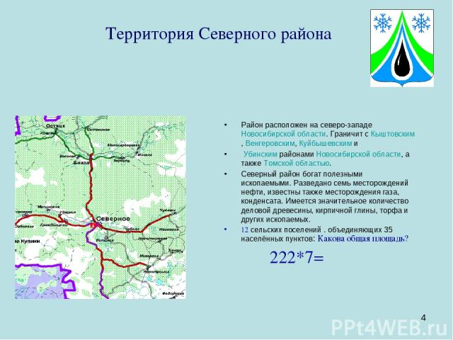* Территория Северного района Район расположен на северо-западеНовосибирской области. Граничит сКыштовским,Венгеровским,Куйбышевскими УбинскимрайонамиНовосибирской области, а такжеТомской областью. Северный район богат полезными ископаемыми…