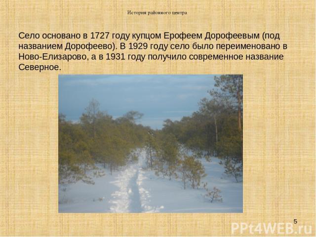 История районного центра * Село основано в 1727 году купцом Ерофеем Дорофеевым (под названием Дорофеево). В 1929 году село было переименовано в Ново-Елизарово, а в 1931 году получило современное название Северное. История районного центра