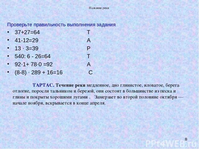 Название реки * Проверьте правильность выполнения задания 37+27=64 Т 41-12=29 А 13 · 3=39 Р 540: 6 - 26=64 Т 92·1+ 78·0 =92 А (8-8) · 289 + 16=16 С ТАРТАС. Течение рекимедленное, дно глинистое, иловатое, берега отлогие, поросли тальником иберезой,…