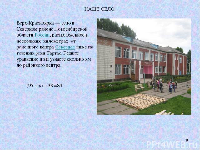 НАШЕ СЕЛО * Верх-Красноярка — село в Северном районе Новосибирской областиРоссии, расположенное в нескольких километрах от районного центраСеверноениже по течению реки Тартас. Решите уравнение и вы узнаете сколько км до районного центра (95 + х) …