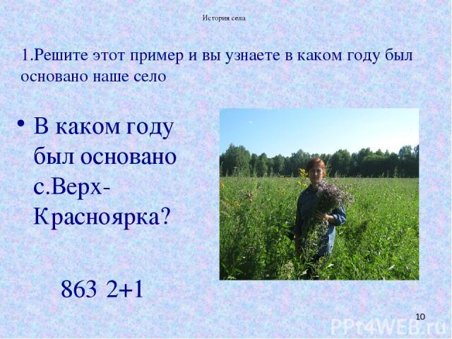 История села * 1.Решите этот пример и вы узнаете в каком году был основано наше село В каком году был основано с.Верх-Красноярка? 863·2+1 История села