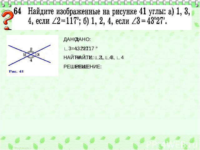 ДАНО: ∟2=117 ° НАЙТИ: ∟1, ∟3, ∟4 РЕШЕНИЕ: ДАНО: ∟3=43 °27' НАЙТИ: ∟1, ∟2, ∟4 РЕШЕНИЕ: