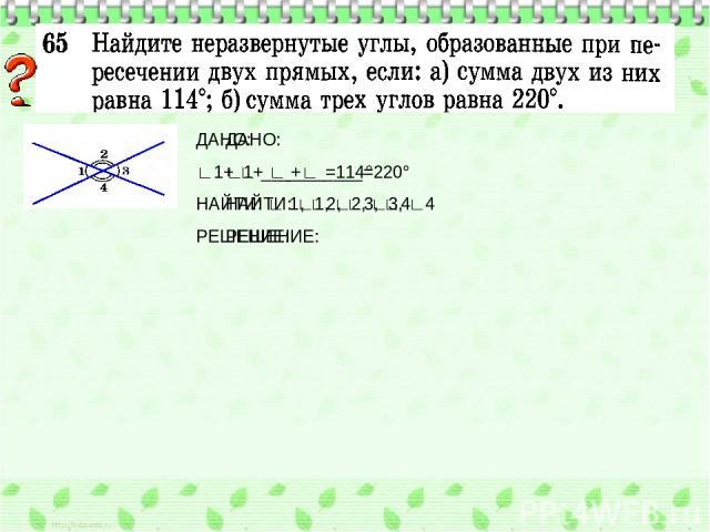 ДАНО: ∟1+ ∟____=114° НАЙТИ: ∟1, ∟2, ∟3, ∟4 РЕШЕНИЕ: ДАНО: ∟1+ ∟ ___+∟ ____=220° НАЙТИ: ∟ 1, ∟2, ∟3, ∟4 РЕШЕНИЕ: