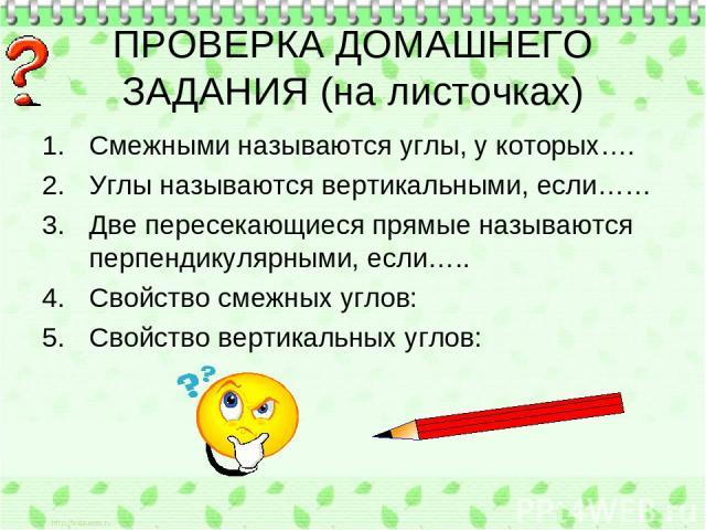 ПРОВЕРКА ДОМАШНЕГО ЗАДАНИЯ (на листочках) Смежными называются углы, у которых…. Углы называются вертикальными, если…… Две пересекающиеся прямые называются перпендикулярными, если….. Свойство смежных углов: Свойство вертикальных углов: