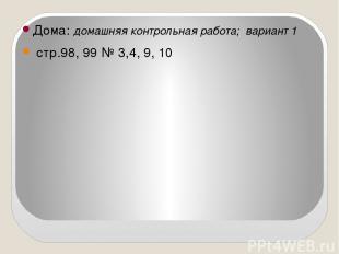 Дома: домашняя контрольная работа; вариант 1 стр.98, 99 № 3,4, 9, 10