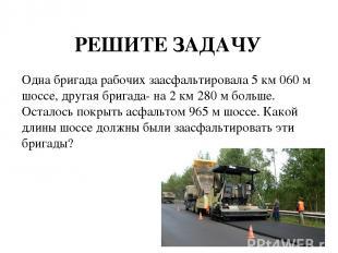 РЕШИТЕ ЗАДАЧУ Одна бригада рабочих заасфальтировала 5 км 060 м шоссе, другая бри