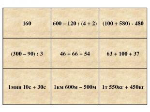 160 600 – 120 : (4 + 2) (300 – 90) : 3 46 + 66 + 54 (100 + 580) - 480 63 + 100 +