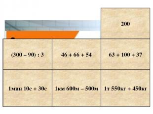 1мин 10с + 30с 1км 600м – 500м 1т 550кг + 450кг 63 + 100 + 37 200 (300 – 90) : 3