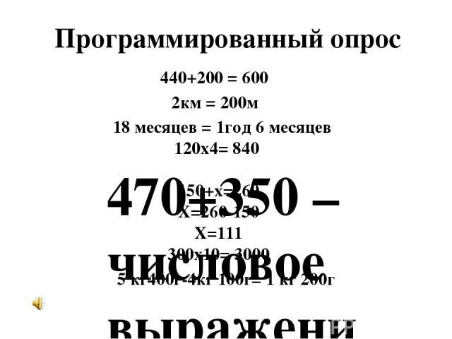 Программированный опрос 470+350 –числовое выражение 440+200 = 600 2км = 200м 18 месяцев = 1год 6 месяцев 120х4= 840 300х10= 3000 5 кг400г-4кг 100г= 1 кг 200г 150+х=260 Х=260-150 Х=111