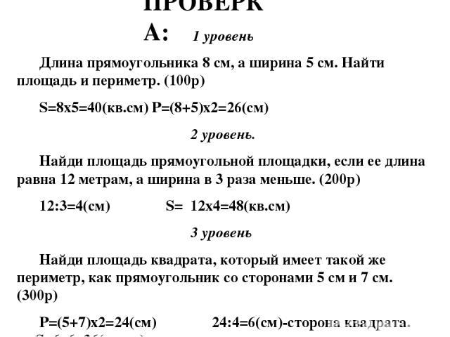 1 уровень Длина прямоугольника 8 см, а ширина 5 см. Найти площадь и периметр. (100р) S=8х5=40(кв.cм) P=(8+5)х2=26(cм) 2 уровень. Найди площадь прямоугольной площадки, если ее длина равна 12 метрам, а ширина в 3 раза меньше. (200р) 12:3=4(см) S= 12х4…