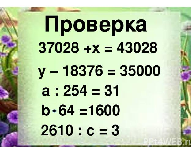 2610 Проверка 37028 +x = 43028 y – 18376 = 35000 a : 254 = 31 b 64 =1600 2610 : с = 3