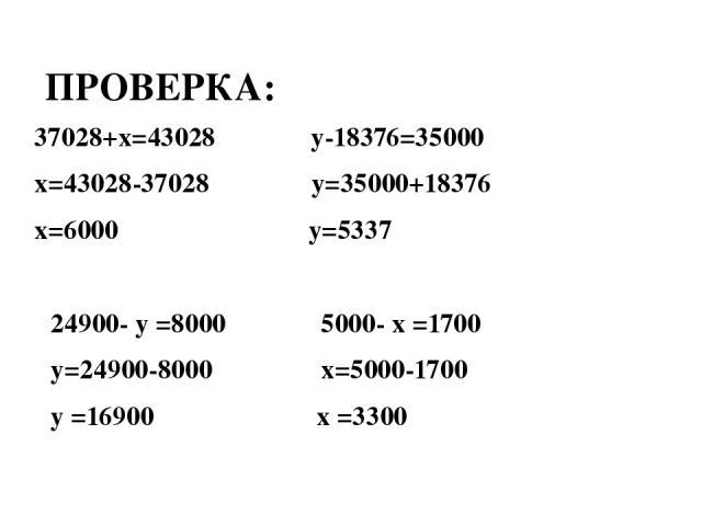 24900- у =8000 5000- х =1700 у=24900-8000 х=5000-1700 у =16900 х =3300 37028+х=43028 у-18376=35000 х=43028-37028 у=35000+18376 х=6000 у=5337 ПРОВЕРКА: