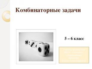Комбинаторные задачи 5 – 6 класс Учитель математики МБОУ «Гимназия» г. Новозыбко