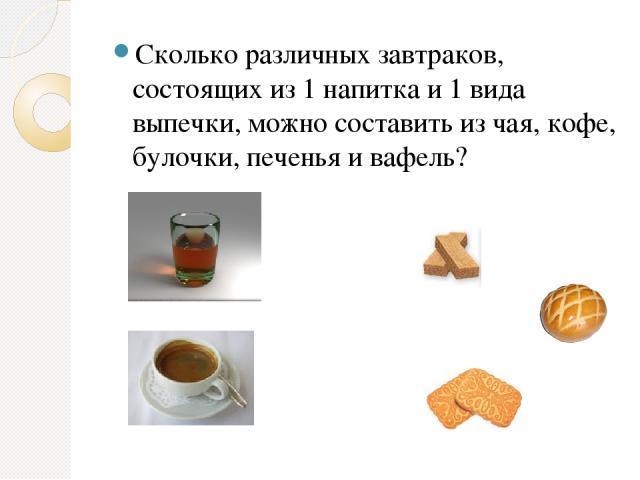 Сколько различных завтраков, состоящих из 1 напитка и 1 вида выпечки, можно составить из чая, кофе, булочки, печенья и вафель?