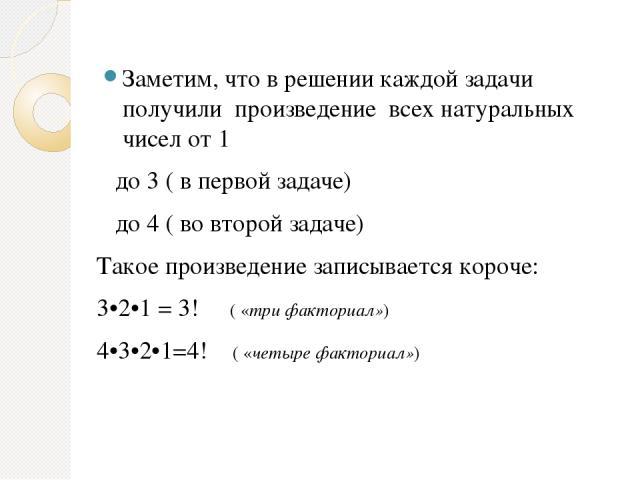 Заметим, что в решении каждой задачи получили произведение всех натуральных чисел от 1 до 3 ( в первой задаче) до 4 ( во второй задаче) Такое произведение записывается короче: 3•2•1 = 3! ( «три факториал») 4•3•2•1=4! ( «четыре факториал»)