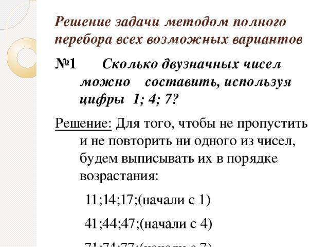 Решение задачи методом полного перебора всех возможных вариантов №1 Сколько двузначных чисел можно составить, используя цифры 1; 4; 7? Решение: Для того, чтобы не пропустить и не повторить ни одного из чисел, будем выписывать их в порядке возрастани…
