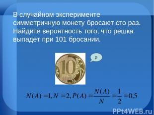 Р В случайном эксперименте симметричную монету бросают сто раз. Найдите вероятно