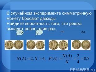 ОО РР ОР РО В случайном эксперименте симметричную монету бросают дважды. Найдите