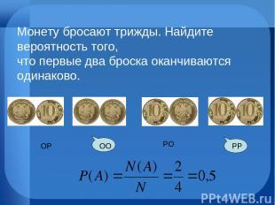 РО РР ОО ОР Монету бросают трижды. Найдите вероятность того, что первые два брос
