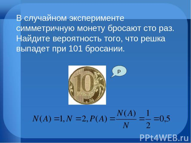Р В случайном эксперименте симметричную монету бросают сто раз. Найдите вероятность того, что решка выпадет при 101 бросании.