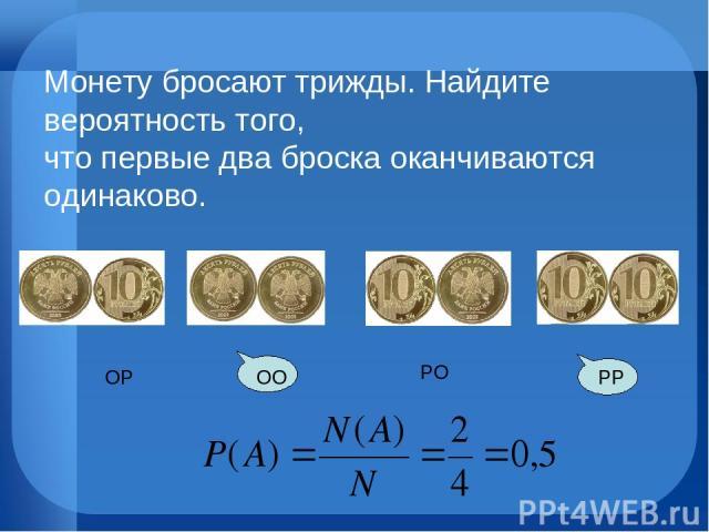 РО РР ОО ОР Монету бросают трижды. Найдите вероятность того, что первые два броска оканчиваются одинаково.