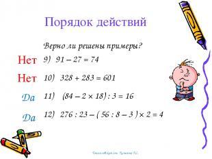 Порядок действий Верно ли решены примеры? 9) 91 – 27 = 74 10) 328 + 283 = 601 11