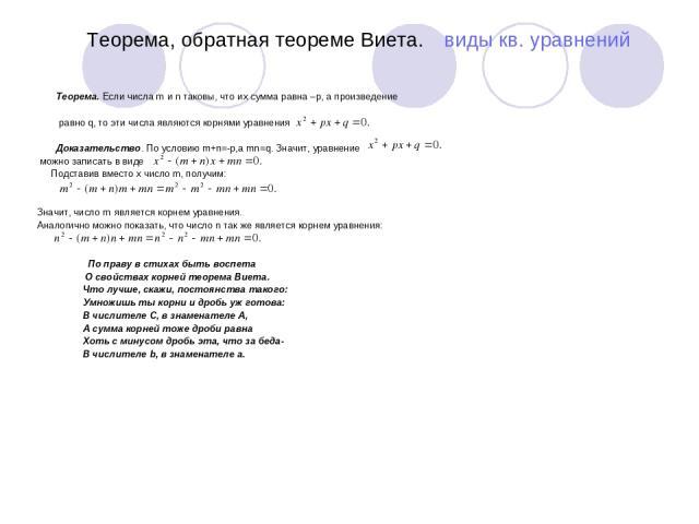 Теорема, обратная теореме Виета. виды кв. уравнений Теорема. Если числа m и n таковы, что их сумма равна –p, а произведение равно q, то эти числа являются корнями уравнения Доказательство. По условию m+n=-p,а mn=q. Значит, уравнение можно записать в…