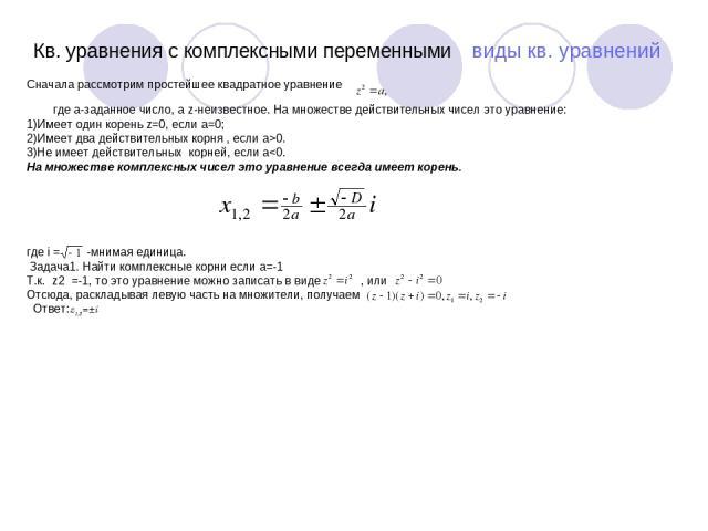 Кв. уравнения с комплексными переменными виды кв. уравнений Сначала рассмотрим простейшее квадратное уравнение где a-заданное число, а z-неизвестное. На множестве действительных чисел это уравнение: 1)Имеет один корень z=0, если а=0; 2)Имеет два дей…