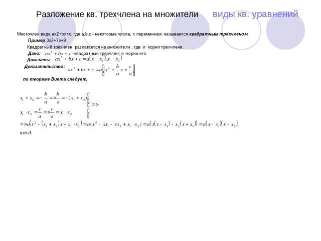 Разложение кв. трехчлена на множители виды кв. уравнений Многочлен вида ax2+bx+c, где a,b,c - некоторые числа, x переменная, называется квадратным трёхчленом. Пример 3x2+7x+9 Квадратный трехчлен разлагается на множители , где и корни трехчлена. Дано…