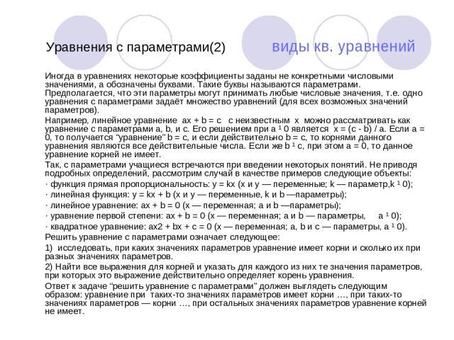 Уравнения с параметрами(2) виды кв. уравнений Иногда в уравнениях некоторые коэффициенты заданы не конкретными числовыми значениями, а обозначены буквами. Такие буквы называются параметрами. Предполагается, что эти параметры могут принимать любые чи…