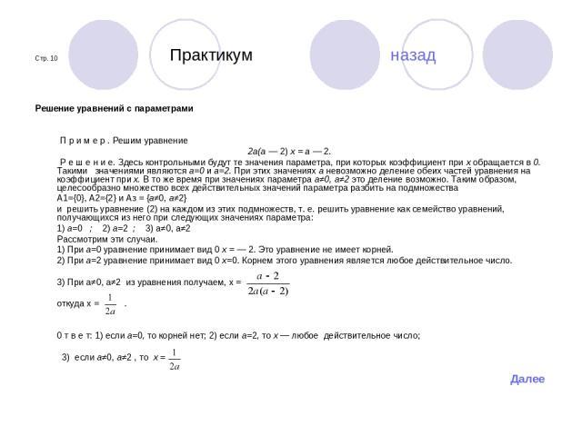 Стр. 10 Практикум назад Решение уравнений с параметрами П р и м е р . Решим уравнение 2а(а — 2) х = а — 2. Р е ш е н и е. Здесь контрольными будут те значения параметра, при которых коэффициент при х обращается в 0. Такими значениями являются а=0 и …