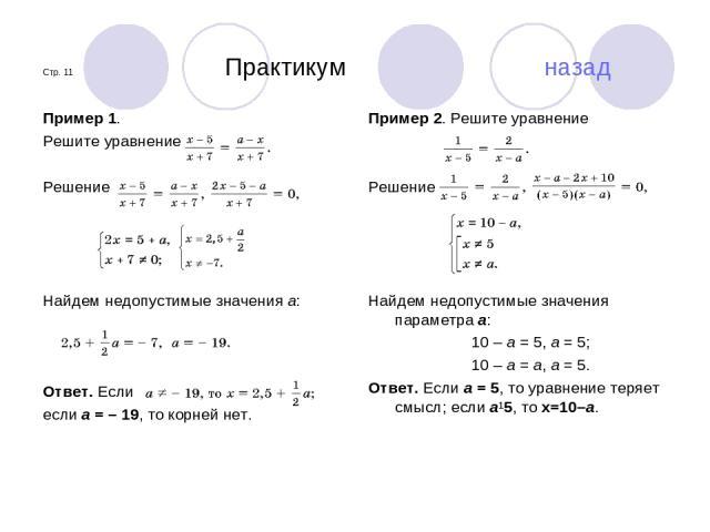 Стр. 11 Практикум назад Пример 1. Решите уравнение Решение Найдем недопустимые значения a: Ответ. Если если a = –19, то корней нет. Пример 2. Решите уравнение Решение Найдем недопустимые значения параметра a: 10 – a = 5, a = 5; 10 – a = a, a = 5. …
