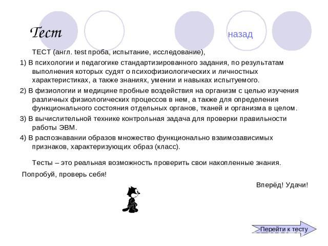 Тест назад ТЕСТ (англ. test проба, испытание, исследование), 1) В психологии и педагогике стандартизированного задания, по результатам выполнения которых судят о психофизиологических и личностных характеристиках, а также знаниях, умении и навыках ис…