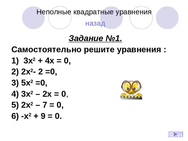 Неполные квадратные уравнения назад Задание №1. Самостоятельно решите уравнения : 1) 3x2 + 4x = 0, 2) 2x2- 2 =0, 3) 5x2 =0, 4) 3х2 – 2х = 0, 5) 2х2 – 7 = 0, 6) -x2 + 9 = 0.