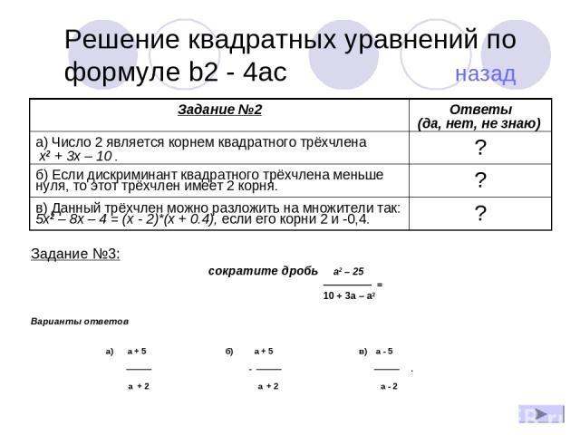 Решение квадратных уравнений по формуле b2 - 4ac назад Задание №3: сократите дробь a2 – 25 ————— = 10 + 3a – a2 Варианты ответов а) a + 5 б) a + 5 в) a - 5 ——— - ——— ——— . a + 2 a + 2 a - 2 Задание №2 Ответы (да, нет, не знаю) а) Число 2 является ко…