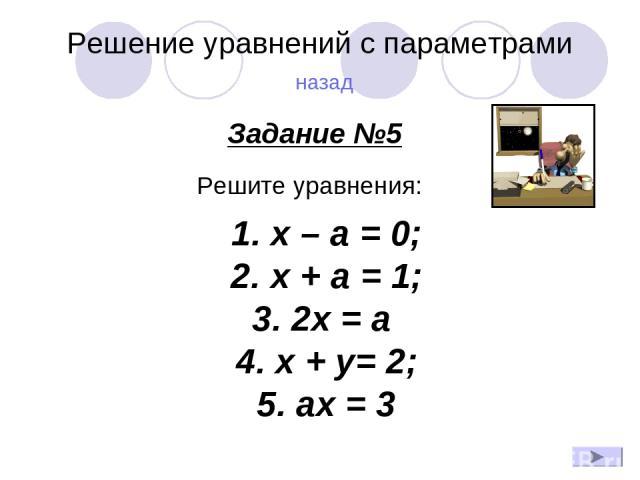 Решение уравнений с параметрами назад Задание №5 Решите уравнения: 1.x – a = 0; 2.x + a = 1; 3.2x = a 4.x + y= 2; 5. ах = 3