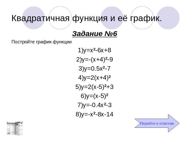 Квадратичная функция и её график. Задание №6 Постройте график функции 1)y=x2-6x+8 2)y=-(x+4)2-9 3)y=0.5x2-7 4)y=2(x+4)2 5)y=2(x-5)2+3 6)y=(x-5)2 7)y=-0.4x2-3 8)y=-x2-8x-14 Перейти к ответам