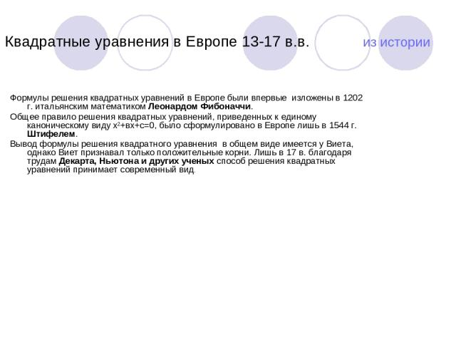 Квадратные уравнения в Европе 13-17 в.в. из истории Формулы решения квадратных уравнений в Европе были впервые изложены в 1202 г. итальянским математиком Леонардом Фибоначчи. Общее правило решения квадратных уравнений, приведенных к единому канон…
