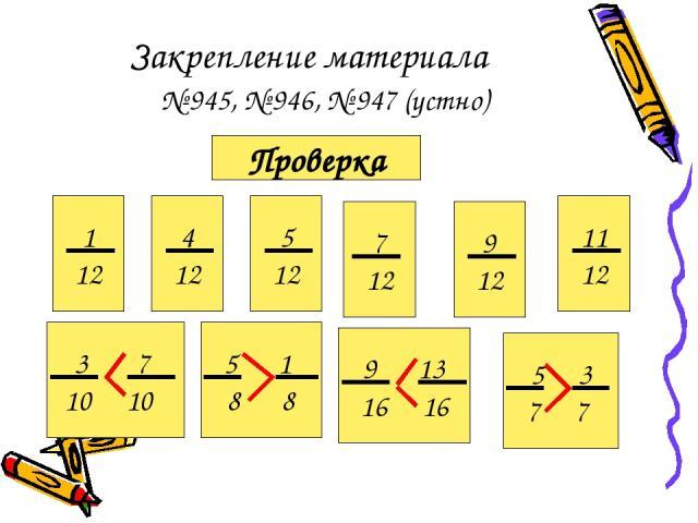 Закрепление материала № 945, № 946, № 947 (устно) Проверка 1 12 4 12 5 12 7 12 9 12 11 12 3 7 10 10 5 1 8 8 9 13 16 16 5 3 7 7